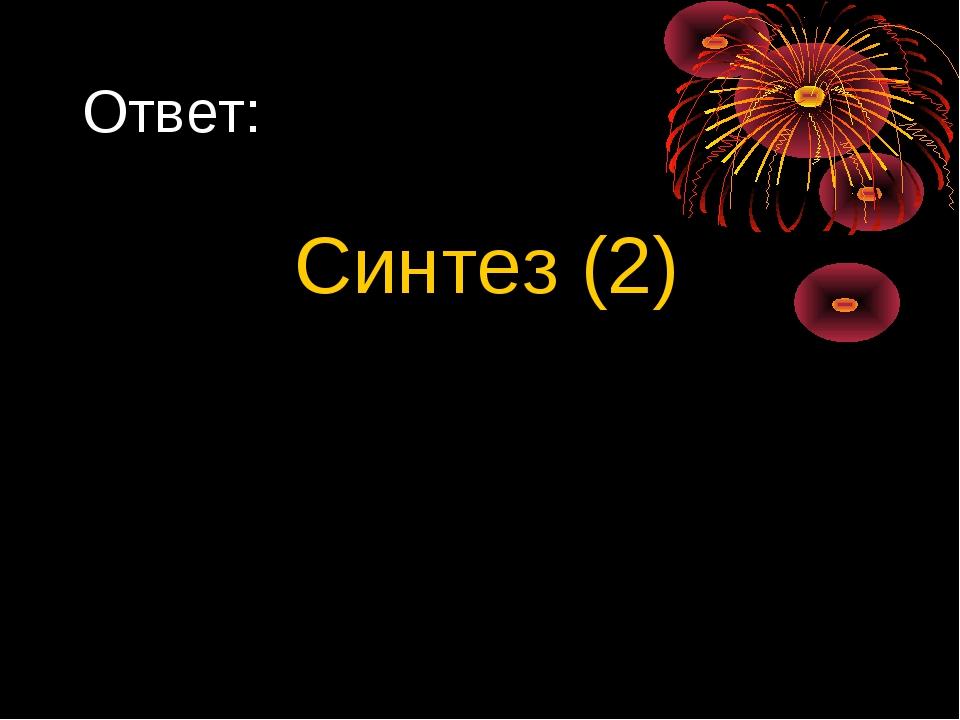 Ответ: Синтез (2)