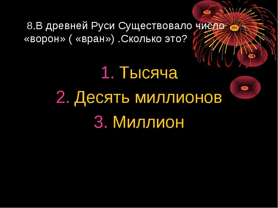 8.В древней Руси Существовало число «ворон» ( «вран») .Сколько это? Тысяча Д...