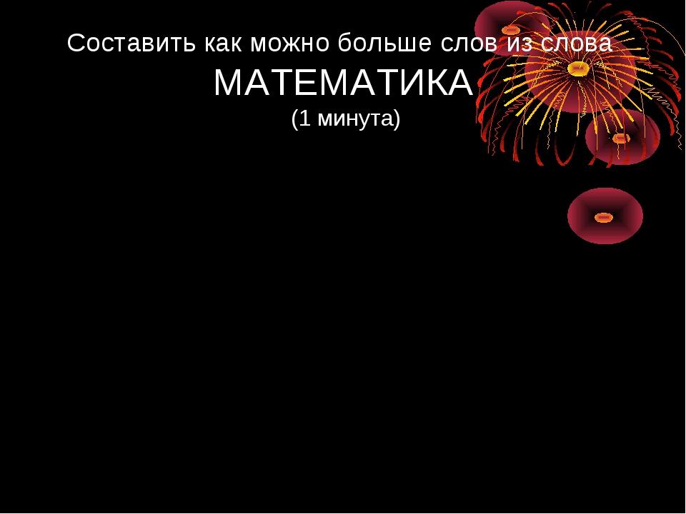 Составить как можно больше слов из слова МАТЕМАТИКА (1 минута)