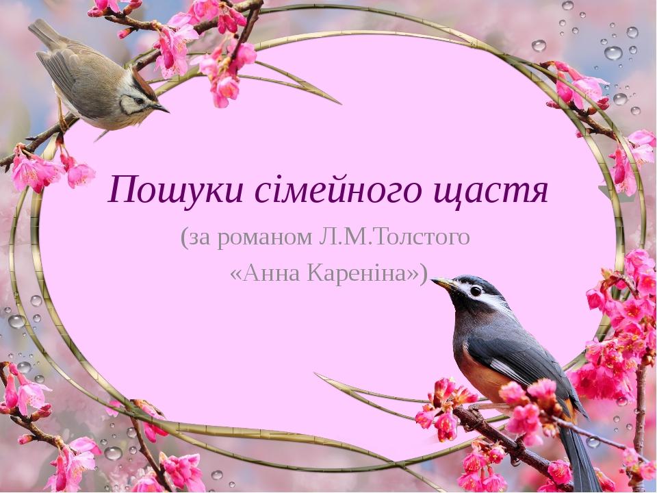 Пошуки сімейного щастя (за романом Л.М.Толстого «Анна Кареніна»)