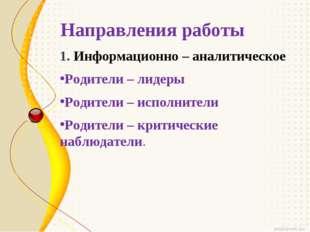Направления работы 1. Информационно – аналитическое Родители – лидеры Родител