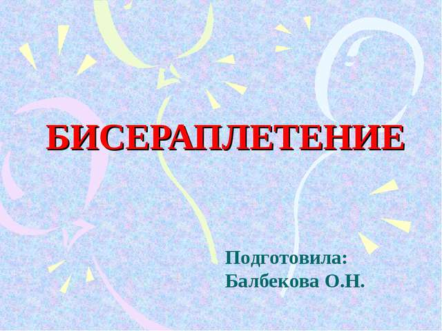 БИСЕРАПЛЕТЕНИЕ Подготовила: Балбекова О.Н.