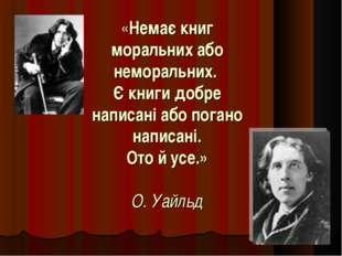 «Немає книг моральних або неморальних. Є книги добре написані або погано напи