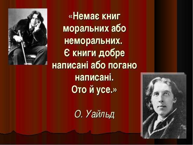 «Немає книг моральних або неморальних. Є книги добре написані або погано напи...