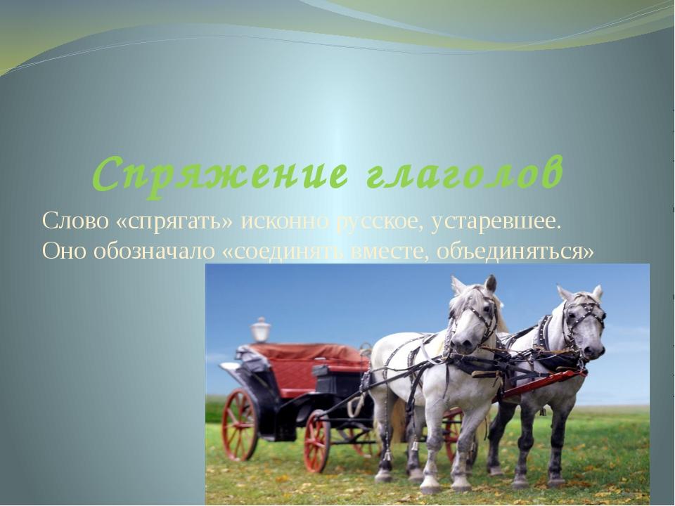 Спряжение глаголов Слово «спрягать» исконно русское, устаревшее. Оно обознача...