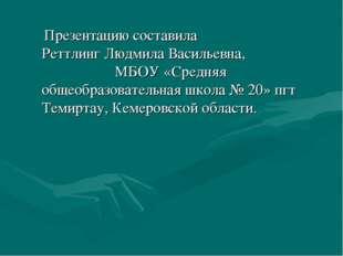 Презентацию составила Реттлинг Людмила Васильевна, МБОУ «Средняя общеобразов
