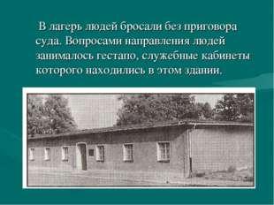 В лагерь людей бросали без приговора суда. Вопросами направления людей заним
