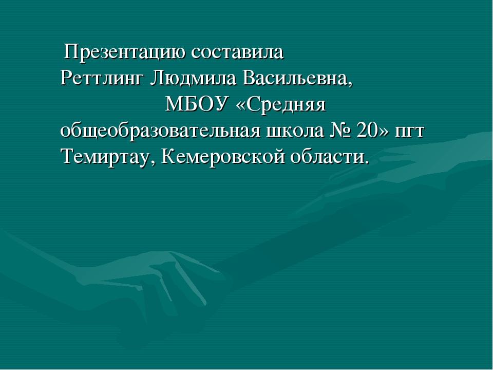 Презентацию составила Реттлинг Людмила Васильевна, МБОУ «Средняя общеобразов...