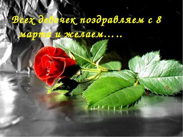 Всех девочек поздравляем с 8 марта и желаем…..