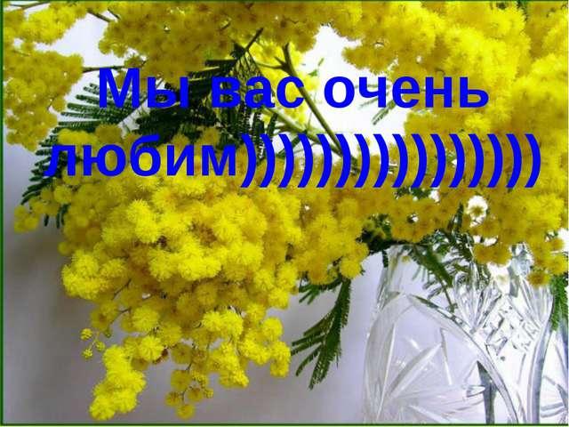 Мы вас очень любим))))))))))))))))