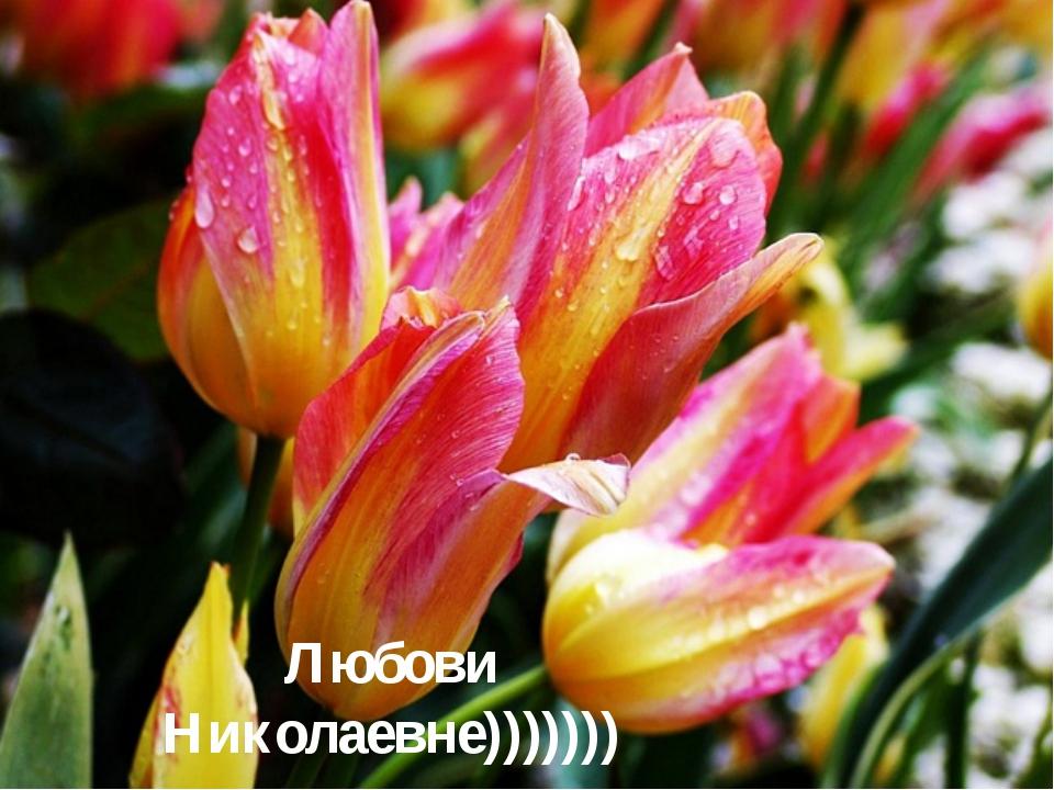 Любови Николаевне)))))))