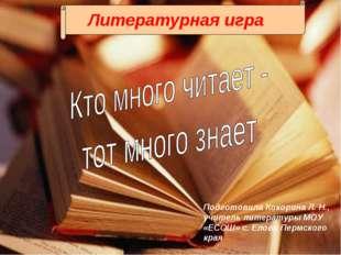Литературная игра Подготовила Кокорина Л. Н., учитель литературы МОУ «ЕСОШ» с