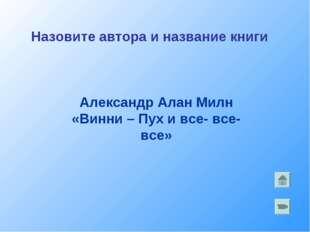 Александр Алан Милн «Винни – Пух и все- все- все» Назовите автора и название