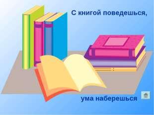 С книгой поведешься, ума наберешься
