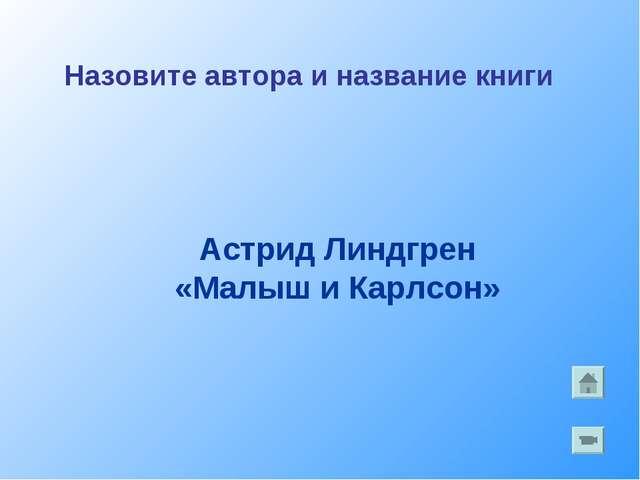 Астрид Линдгрен «Малыш и Карлсон» Назовите автора и название книги