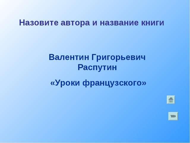 Валентин Григорьевич Распутин «Уроки французского» Назовите автора и название...