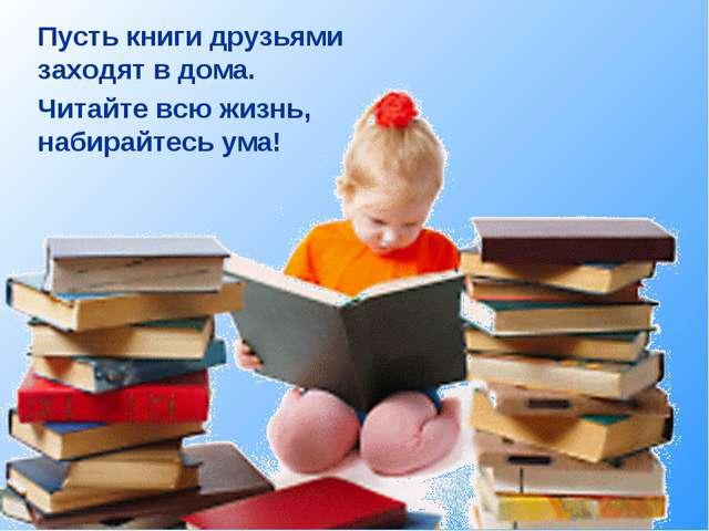 Пусть книги друзьями заходят в дома. Читайте всю жизнь, набирайтесь ума!