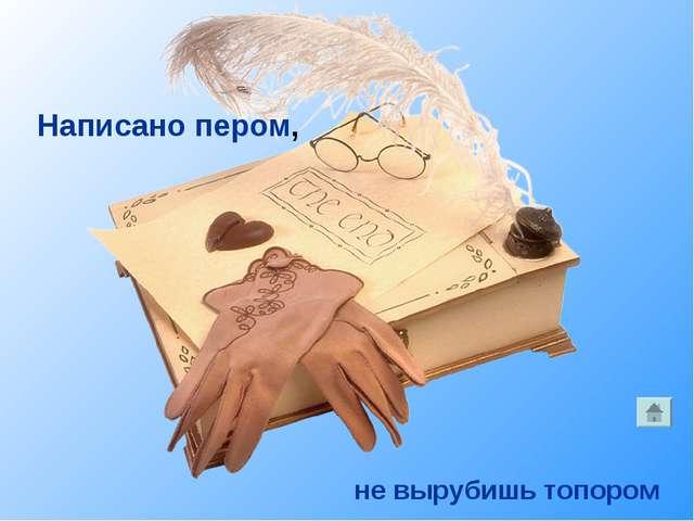 Написано пером, не вырубишь топором