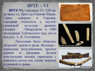 ЯРТЕ-VI, городище IX–XIII вв. на мысе оз. Ярте на Южном Ямале. Самое северно