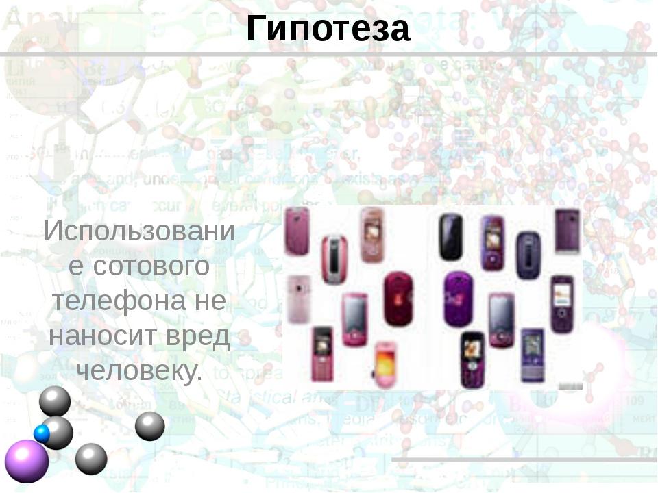 Гипотеза Использование сотового телефона не наносит вред человеку.