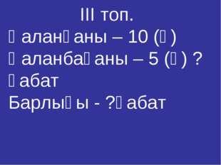 ІІІ топ. Қаланғаны – 10 (қ) Қаланбағаны – 5 (қ) ? қабат Барлығы - ?қабат