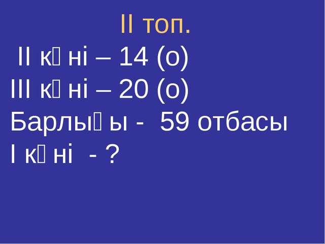 ІІ топ. ІІ күні – 14 (о) ІІІ күні – 20 (о) Барлығы - 59 отбасы І күні - ?