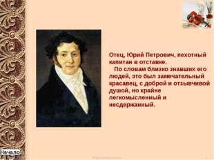 Отец, Юрий Петрович, пехотный капитан в отставке. По словам близко знавших ег