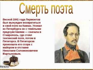 Весной 1841 года Лермонтов был вынужден возвратиться в свой полк на Кавказ. У