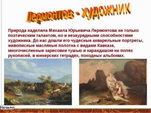 Природа наделила Михаила Юрьевича Лермонтова не только поэтическим талантом,