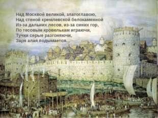 Над Москвой великой, златоглавою, Над стеной кремлевской белокаменной Из-за д