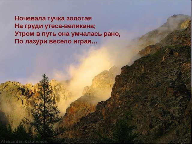 Ночевала тучка золотая На груди утеса-великана; Утром в путь она умчалась ран...