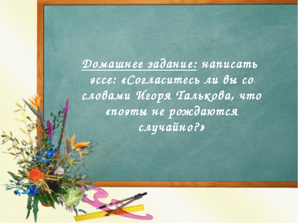Домашнее задание: написать эссе: «Согласитесь ли вы со словами Игоря Талькова...