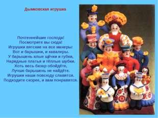 Дымковская игрушка Почтеннейшие господа! Посмотрите вы сюда! Игрушки вятские