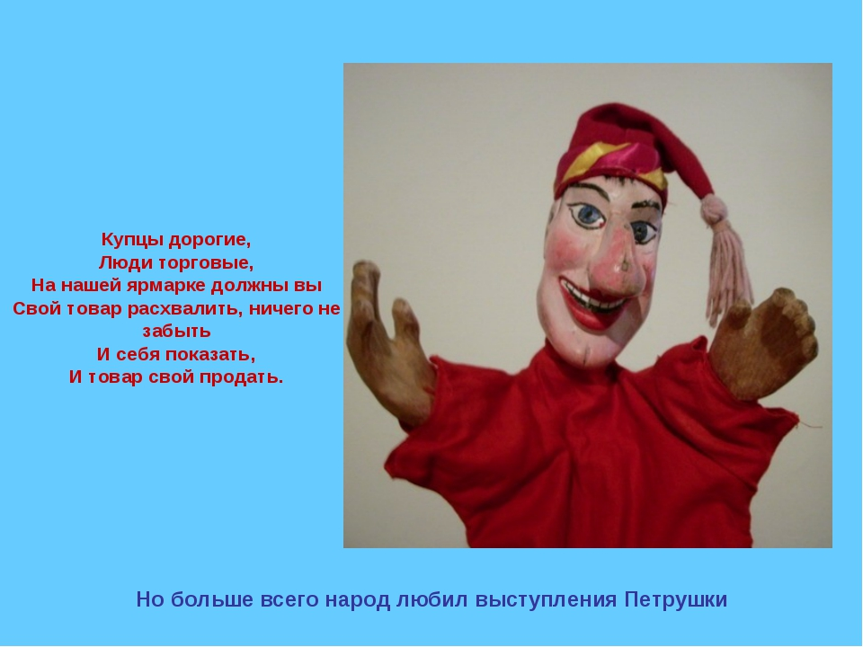 Но больше всего народ любил выступления Петрушки Купцы дорогие, Люди торговы...