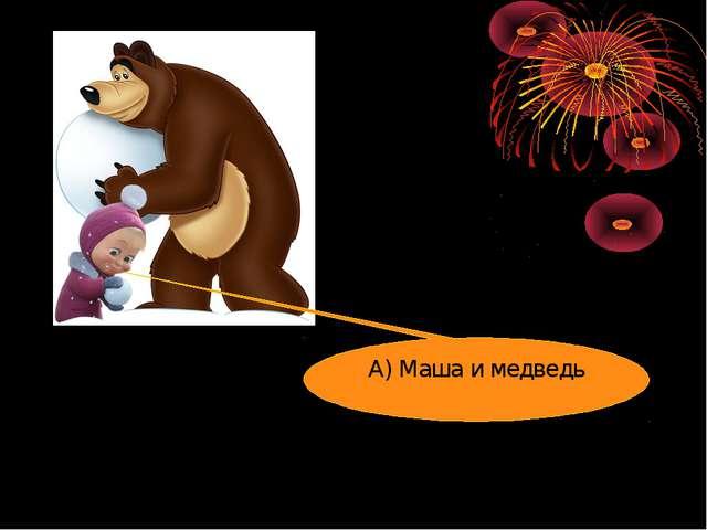 А) Маша и медведь