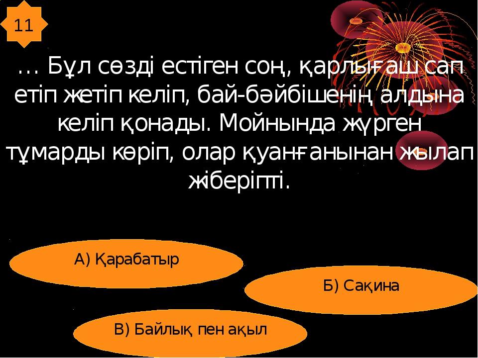 11 … Бұл сөзді естіген соң, қарлығаш сап етіп жетіп келіп, бай-бәйбішенің алд...