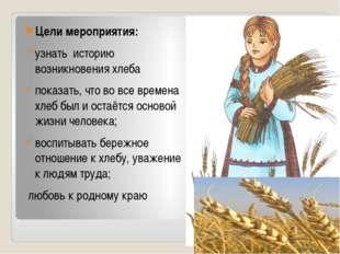 Цели мероприятия: узнать историю возникновения хлеба показать, что во все вр