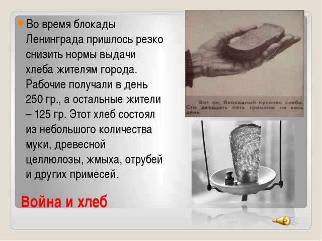 Война и хлеб Во время блокады Ленинграда пришлось резко снизить нормы выдачи...