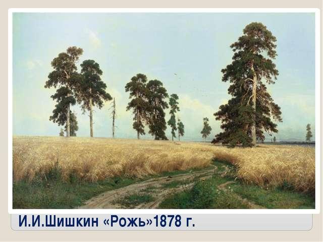 И.И.Шишкин «Рожь»1878 г.