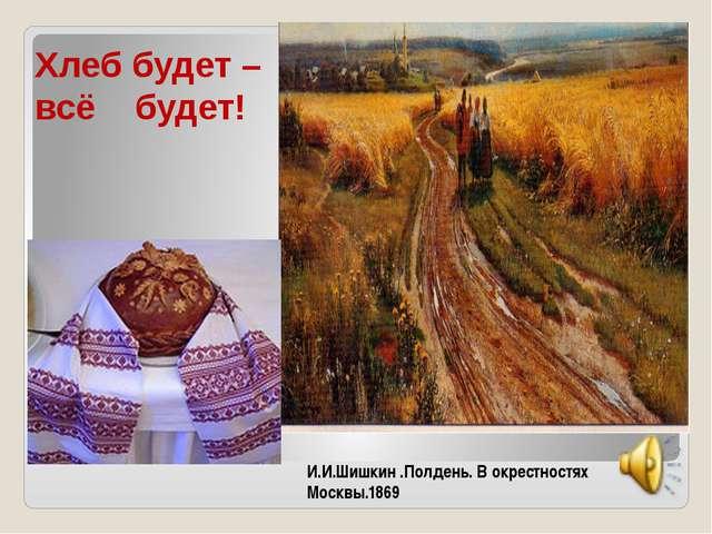 Хлеб будет – всё будет! И.И.Шишкин .Полдень. В окрестностях Москвы.1869