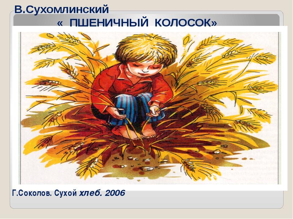 Г.Соколов. Сухой хлеб. 2006 В.Сухомлинский « ПШЕНИЧНЫЙ КОЛОСОК»