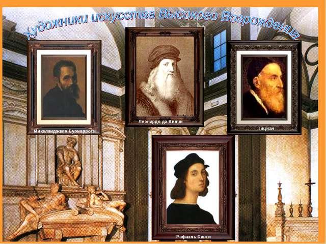 Микеланджело Буонарроти Леонардо да Винчи Тициан Рафаэль Санти