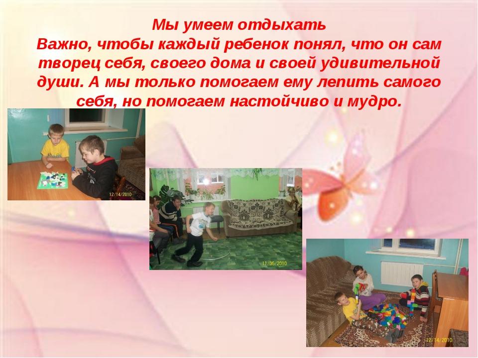Мы умеем отдыхать Важно, чтобы каждый ребенок понял, что он сам творец себя,...