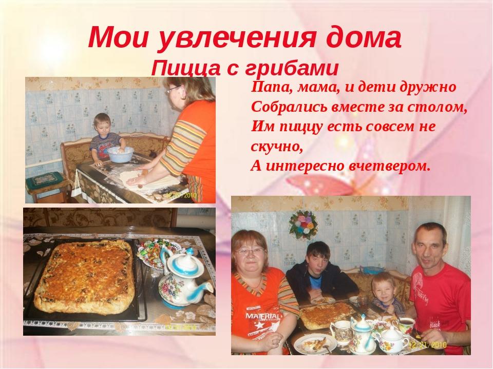 Мои увлечения дома Пицца с грибами Папа, мама, и дети дружно Собрались вместе...