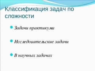Классификация задач по сложности Задачи практикума Исследовательские задачи В