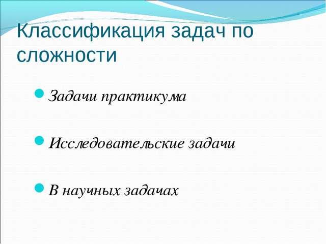 Классификация задач по сложности Задачи практикума Исследовательские задачи В...