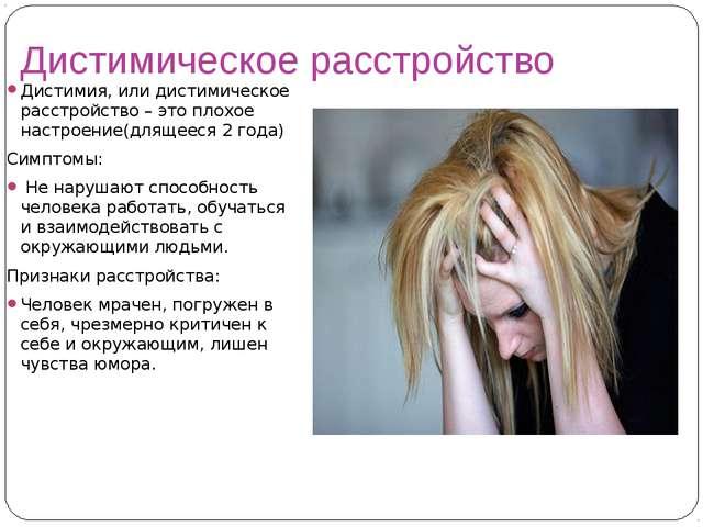 Дистимическое расстройство Дистимия, или дистимическое расстройство – это пло...