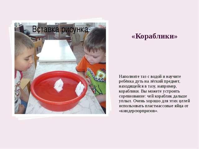 «Кораблики» Наполните таз с водой и научите ребёнка дуть на лёгкий предмет, н...