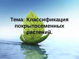 Тема: Классификация покрытосеменных растений.