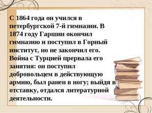С 1864 года он учился в петербургской 7-й гимназии. В 1874 году Гаршин окончи